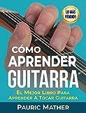 Cómo Aprender Guitarra: El Mejor Libro Para Aprender A...