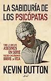 La sabiduría de los psicópatas: Todo lo que los...